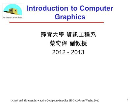 1 Angel and Shreiner: Interactive Computer Graphics 6E © Addison-Wesley 2012 Introduction to Computer Graphics 靜宜大學 資訊工程系 蔡奇偉 副教授 2012 - 2013.