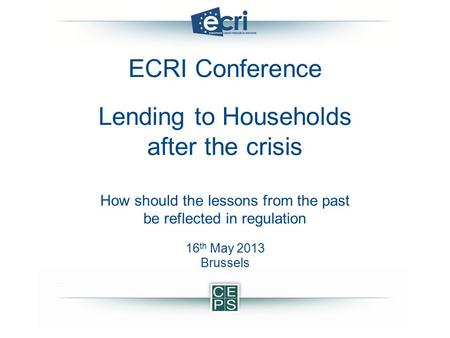ECRI Conference Lending to Households after the crisis How should the lessons from the past be reflected in regulation 16 th May 2013 Brussels.