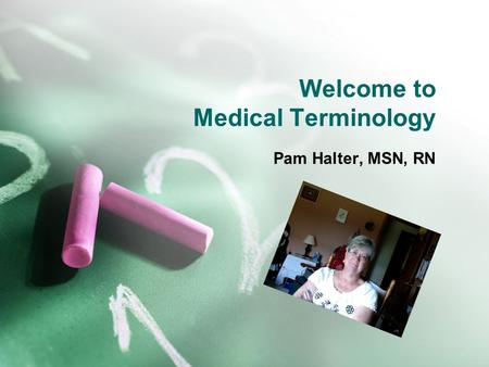 Welcome to Medical Terminology Pam Halter, MSN, RN.