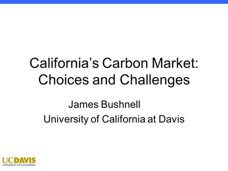 Econ 100 1 Winter 2012: Professor Bushnell California's Carbon Market: Choices and Challenges James Bushnell University of California at Davis.