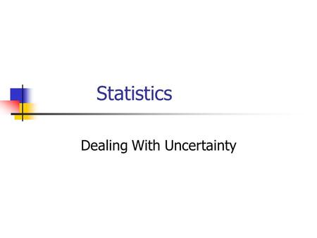 Statistics Dealing With Uncertainty. Objectives Describe the difference between a sample and a population Learn to use descriptive statistics (data sorting,