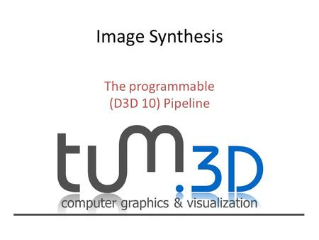Computer graphics & visualization The programmable (D3D 10) Pipeline.