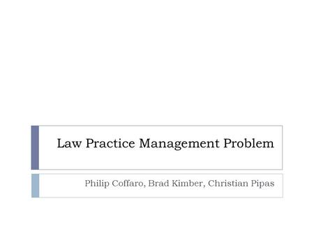 Law Practice Management Problem Philip Coffaro, Brad Kimber, Christian Pipas.