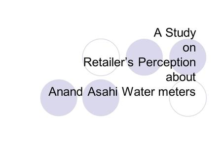 A Study on Retailer's Perception about Anand Asahi Water meters.
