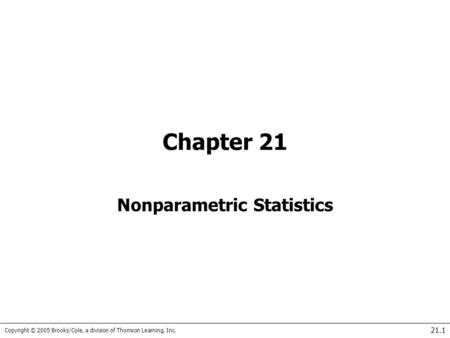 Copyright © 2005 Brooks/Cole, a division of Thomson Learning, Inc. 21.1 Chapter 21 Nonparametric Statistics.