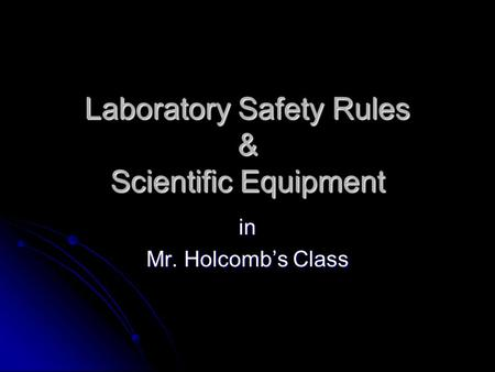 Laboratory Safety Rules & Scientific Equipment in Mr. Holcomb's Class.