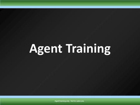 TMK1432 0910 Agent training only. Not for sales use. Agent Training Agent training only. Not for sales use.
