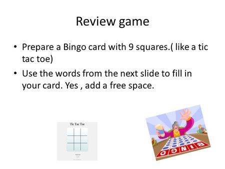 Review game Prepare a Bingo card with 9 squares.( like a tic tac toe) Use the words from the next slide to fill in your card. Yes, add a free space.