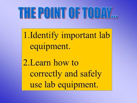 1.Identify important lab equipment. 2.Learn how to correctly and safely use lab equipment.