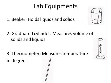 Lab Equipments 1. Beaker: Holds liquids and solids 2. Graduated cylinder: Measures volume of solids and liquids 3. Thermometer: Measures temperature in.