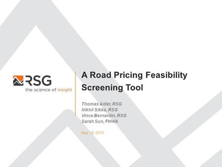 A Road Pricing Feasibility Screening Tool May 19, 2015 Thomas Adler, RSG Nikhil Sikka, RSG Vince Bernardin, RSG Sarah Sun, FHWA.