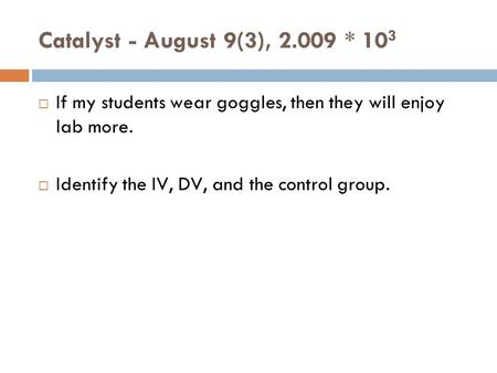Catalyst - August 9(3), 2.009 * 10 3  If my students wear goggles, then they will enjoy lab more.  Identify the IV, DV, and the control group.