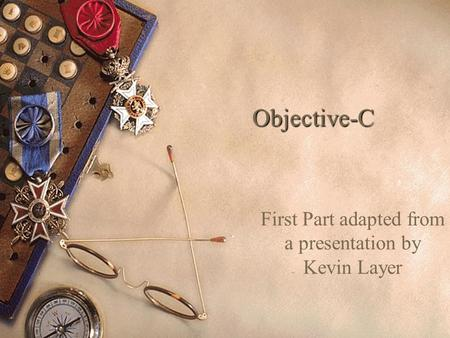Objective-C First Part adapted from a presentation by Kevin Layer.