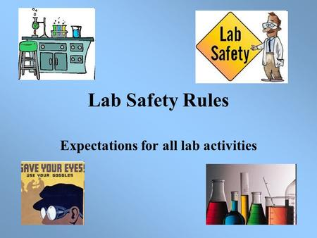 Lab Safety Rules Expectations for all lab activities.