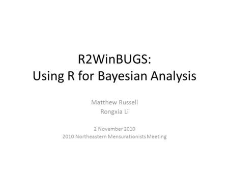 R2WinBUGS: Using R for Bayesian Analysis Matthew Russell Rongxia Li 2 November 2010 2010 Northeastern Mensurationists Meeting.