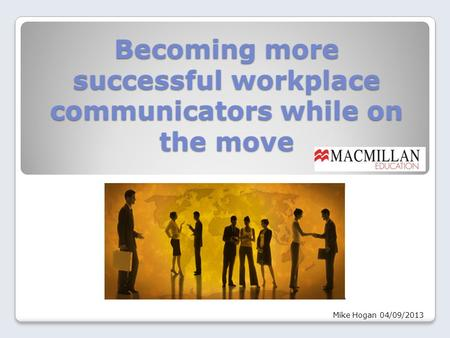 Becoming more successful workplace communicators while on the move Mike Hogan 04/09/2013.