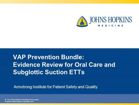 © The Johns Hopkins University and The Johns Hopkins Health System Corporation, 2011 VAP Prevention Bundle: Evidence Review for Oral Care and Subglottic.