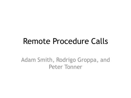 Remote Procedure Calls Adam Smith, Rodrigo Groppa, and Peter Tonner.