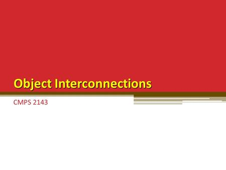 Object Interconnections CMPS 2143. Object Interconnections Past few chapters: focused on individual classes in isolation or classes in parent/child relationships.