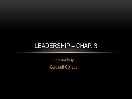 Jessica Kay Caldwell College LEADERSHIP – CHAP. 3.