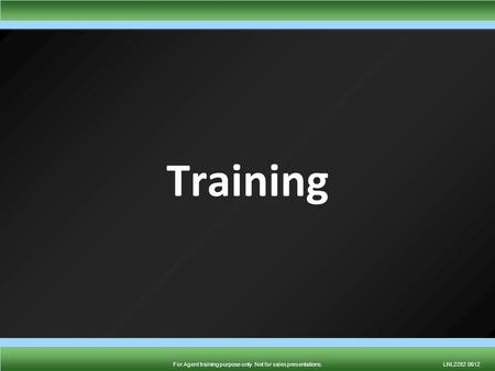 For Agent training purpose only. Not for sales presentations.LNL2282 0612For Agent training purpose only. Not for sales presentations.LNL2282 0612 Training.