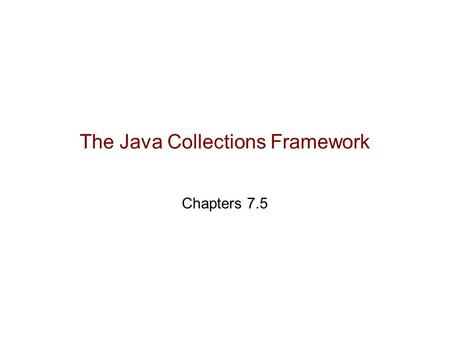 The Java Collections Framework Chapters 7.5. Outline Introduction to the Java Collections Framework Iterators Interfaces, Abstract Classes and Classes.