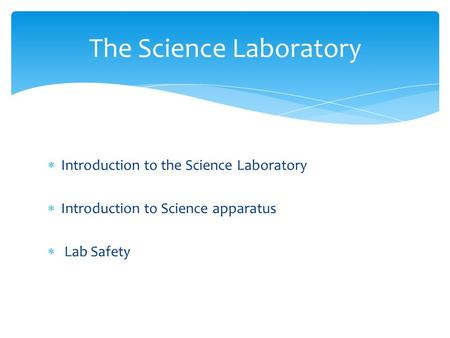  Introduction to the Science Laboratory  Introduction to Science apparatus  Lab Safety The Science Laboratory.