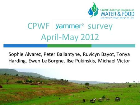CPWF survey April-May 2012 Sophie Alvarez, Peter Ballantyne, Ruvicyn Bayot, Tonya Harding, Ewen Le Borgne, Ilse Pukinskis, Michael Victor.