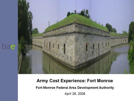 Bae Army Cost Experience: Fort Monroe Fort Monroe Federal Area Development Authority April 28, 2008.