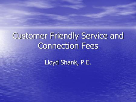 Customer Friendly Service and Connection Fees Lloyd Shank, P.E.
