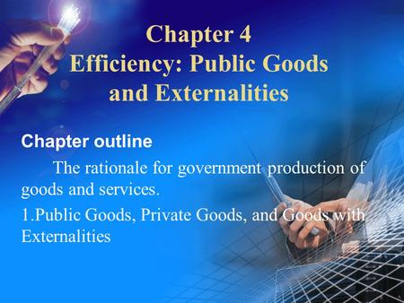 Chapter 4 Efficiency: Public Goods and Externalities Chapter outline The rationale for government production of goods and services. 1.Public Goods, Private.