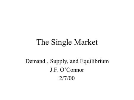 The Single Market Demand, Supply, and Equilibrium J.F. O'Connor 2/7/00.
