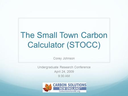 The Small Town Carbon Calculator (STOCC) Corey Johnson Undergraduate Research Conference April 24, 2009 9:30 AM.