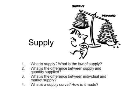 Supply 1.What is supply? What is the law of supply? 2.What is the difference between supply and quantity supplied? 3.What is the difference between individual.