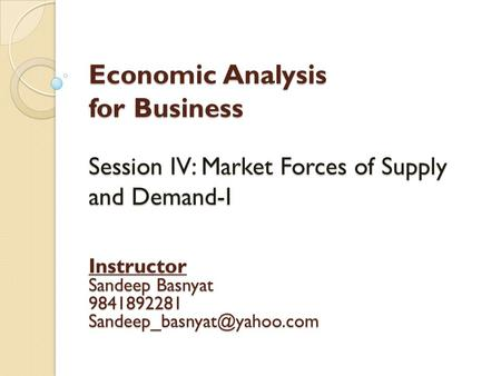 Economic Analysis for Business Session IV: Market Forces of Supply and Demand-I Instructor Sandeep Basnyat