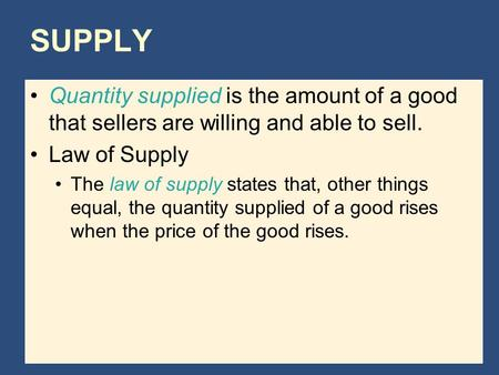 SUPPLY Quantity supplied is the amount of a good that sellers are willing and able to sell. Law of Supply The law of supply states that, other things equal,