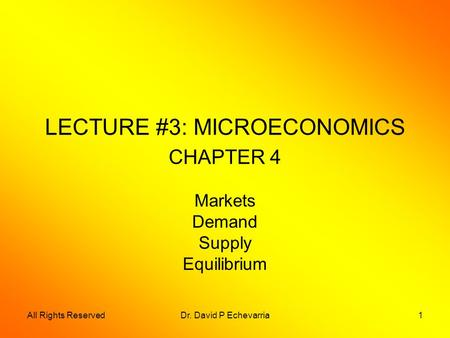 All Rights ReservedDr. David P Echevarria1 LECTURE #3: MICROECONOMICS CHAPTER 4 Markets Demand Supply Equilibrium.