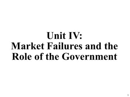 Unit IV: Market Failures and the Role of the Government 1.