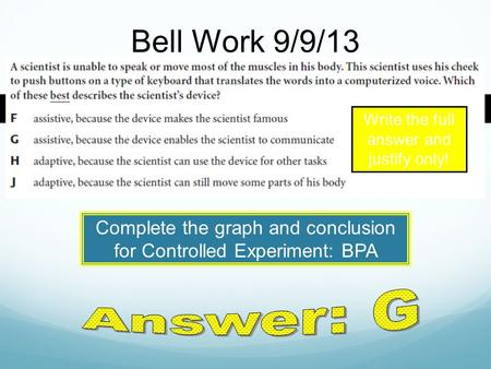 Bell Work 9/9/13 Write the full answer and justify only! Complete the graph and conclusion for Controlled Experiment: BPA.