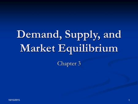10/15/2015 1 Demand, Supply, and Market Equilibrium Chapter 3.