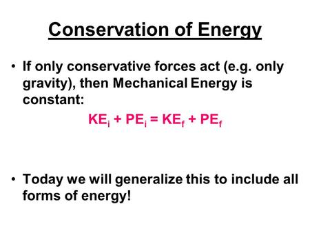 Conservation of Energy If only conservative forces act (e.g. only gravity), then Mechanical Energy is constant: KE i + PE i = KE f + PE f Today we will.