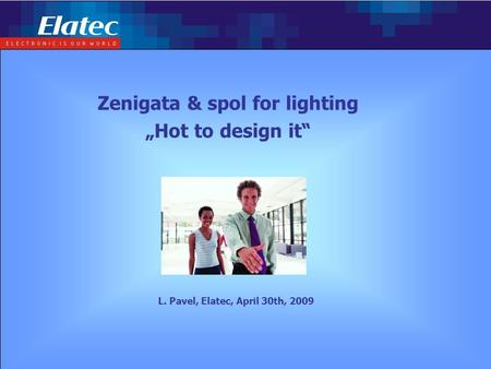 "Page: 1Complex embedded solution L. Pavel, Elatec, April 30th, 2009 Zenigata & spol for lighting ""Hot to design it"""