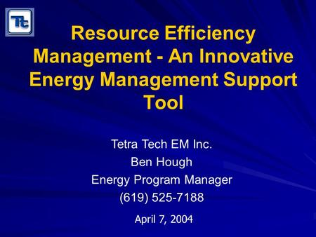 Resource Efficiency Management - An Innovative Energy Management Support Tool Tetra Tech EM Inc. Ben Hough Energy Program Manager (619) 525-7188 April.