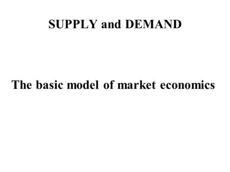 SUPPLY and DEMAND The basic model of market economics.