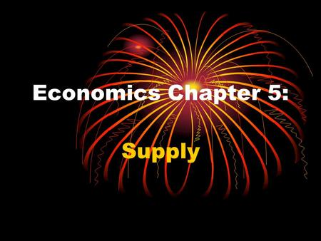 Economics Chapter 5: Supply Economics Chapter 5: Supply Supply is the amount of a product that would be offered for sale at all possible prices in the.