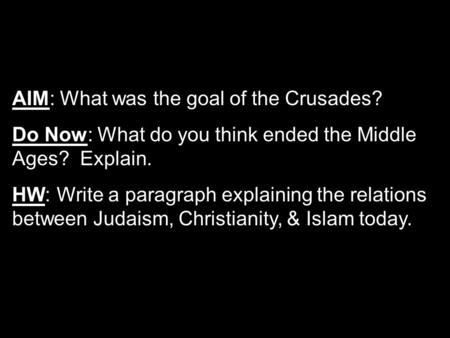 AIM: What was the goal of the Crusades? Do Now: What do you think ended the Middle Ages? Explain. HW: Write a paragraph explaining the relations between.