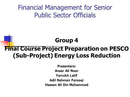 Financial Management for Senior Public Sector Officials Group 4 Final Course Project Preparation on PESCO (Sub-Project) Energy Loss Reduction Presenters: