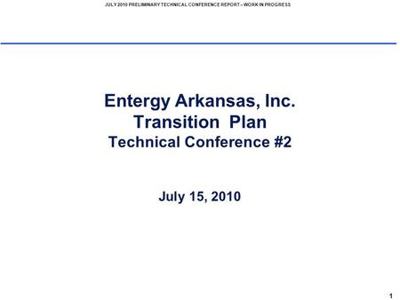 1 JULY 2010 PRELIMINARY TECHNICAL CONFERENCE REPORT – WORK IN PROGRESS Entergy Arkansas, Inc. Transition Plan Technical Conference #2 July 15, 2010.