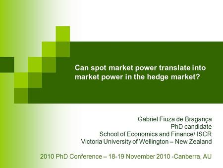 Can spot market power translate into market power in the hedge market? Gabriel Fiuza de Bragança PhD candidate School of Economics and Finance/ ISCR Victoria.