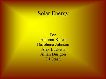 Solar Energy By: Autumn Kutek DaJohnna Johnson Alex Lucketti Jillian Durigon DJ Stash.